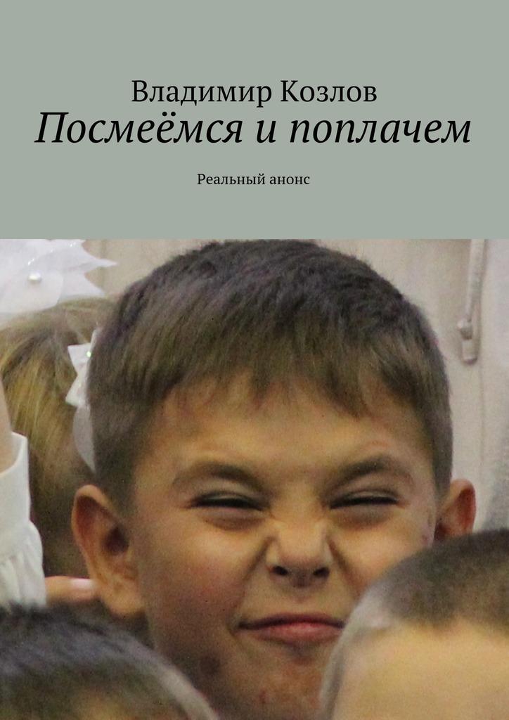 Владимир Козлов Посмеёмся ипоплачем. Реальный анонс ISBN: 9785449078346 владимир козлов седьмоенебо маршрут счастья