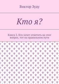 Виктор Зуду - Кто я? Книга 2. Кто хочет ответить на этот вопрос, тот на правильном пути