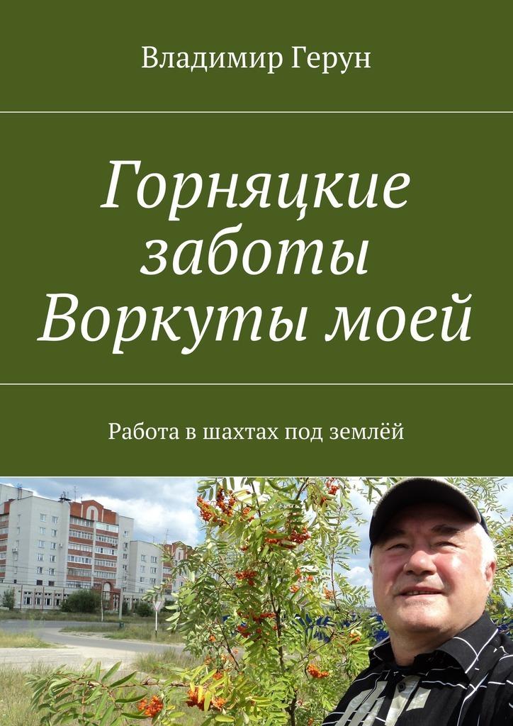 Владимир Герун Горняцкие заботы Воркуты моей. Работа вшахтах под землёй владимир герун моей маме и