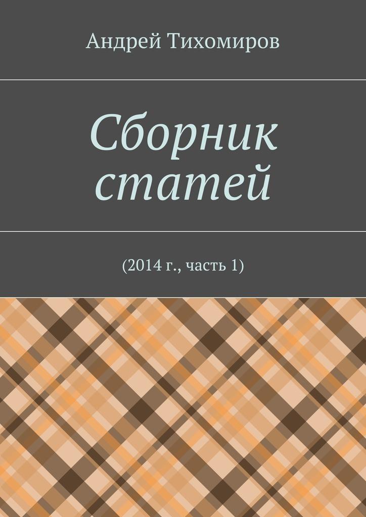 Андрей Тихомиров - Сборник статей. 2014г., часть1