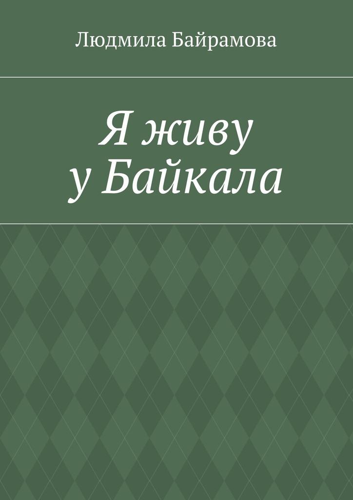 Людмила Байрамова Я живу уБайкала. Книга стихов минеральная вода жемчужина байкала 1 25 негаз пэт жемчужина байкала