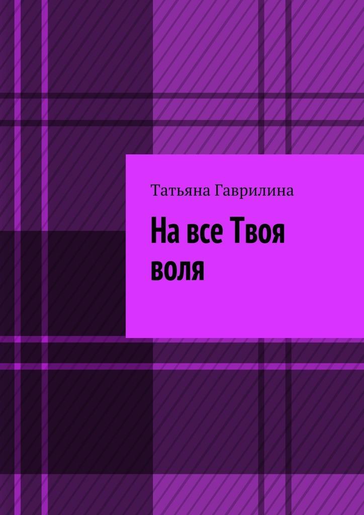Татьяна Гаврилина На все Твоя воля. Исторические новеллы елена реймс миры для нас часть 1
