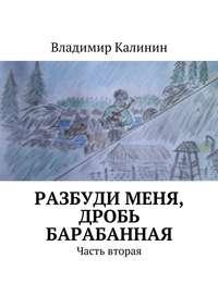Владимир Калинин - Разбуди меня, дробь барабанная. Часть вторая