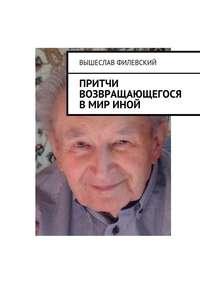 Вышеслав Филевский - Притчи возвращающегося в мир иной