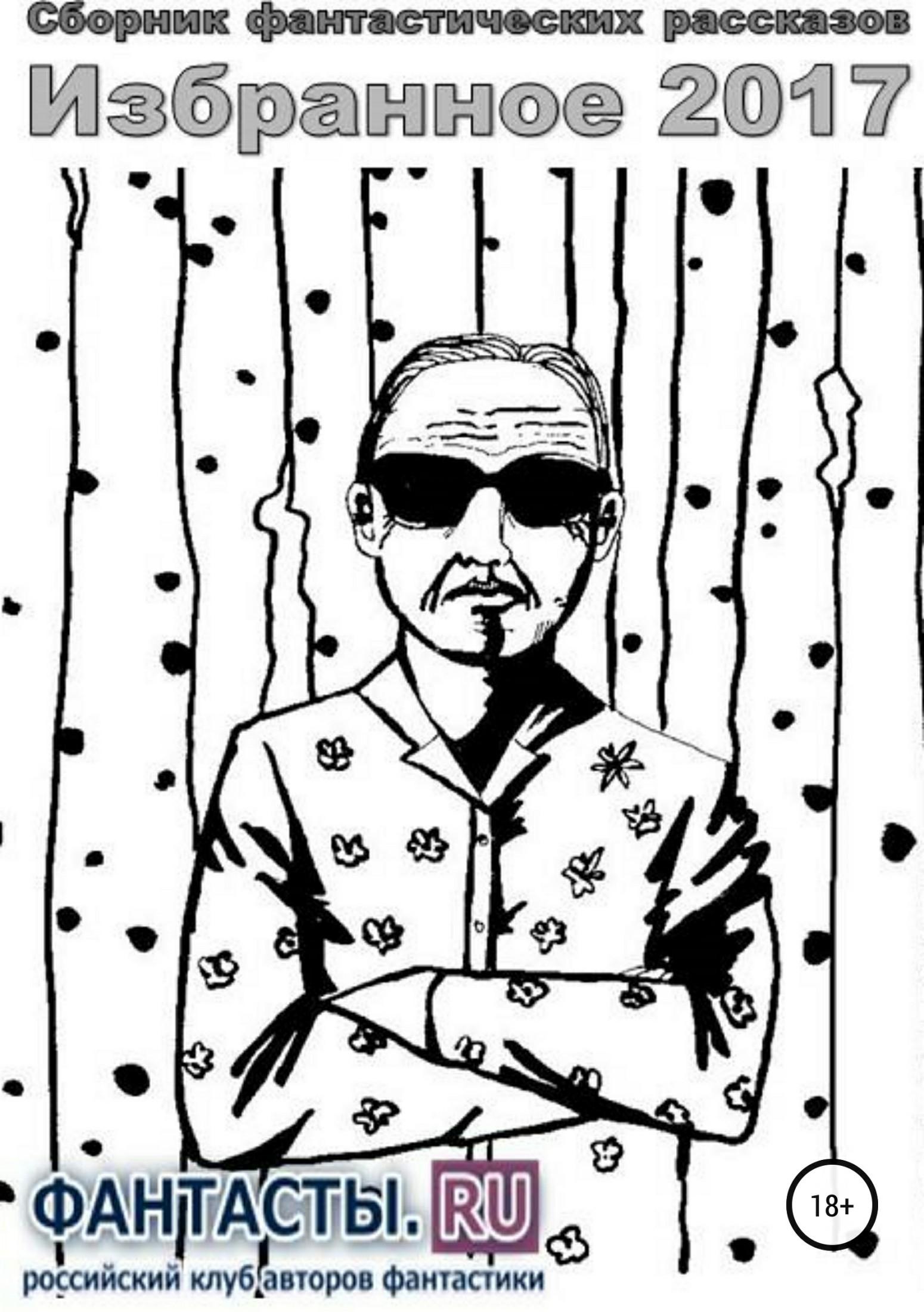 Роман Александрович Арилин Избранное 2017. Сборник рассказов блок александр александрович незнакомка двенадцать избранные произведения