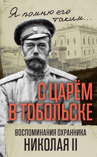 В. С. Панкратов - С царем в Тобольске. Воспоминания охранника Николая II
