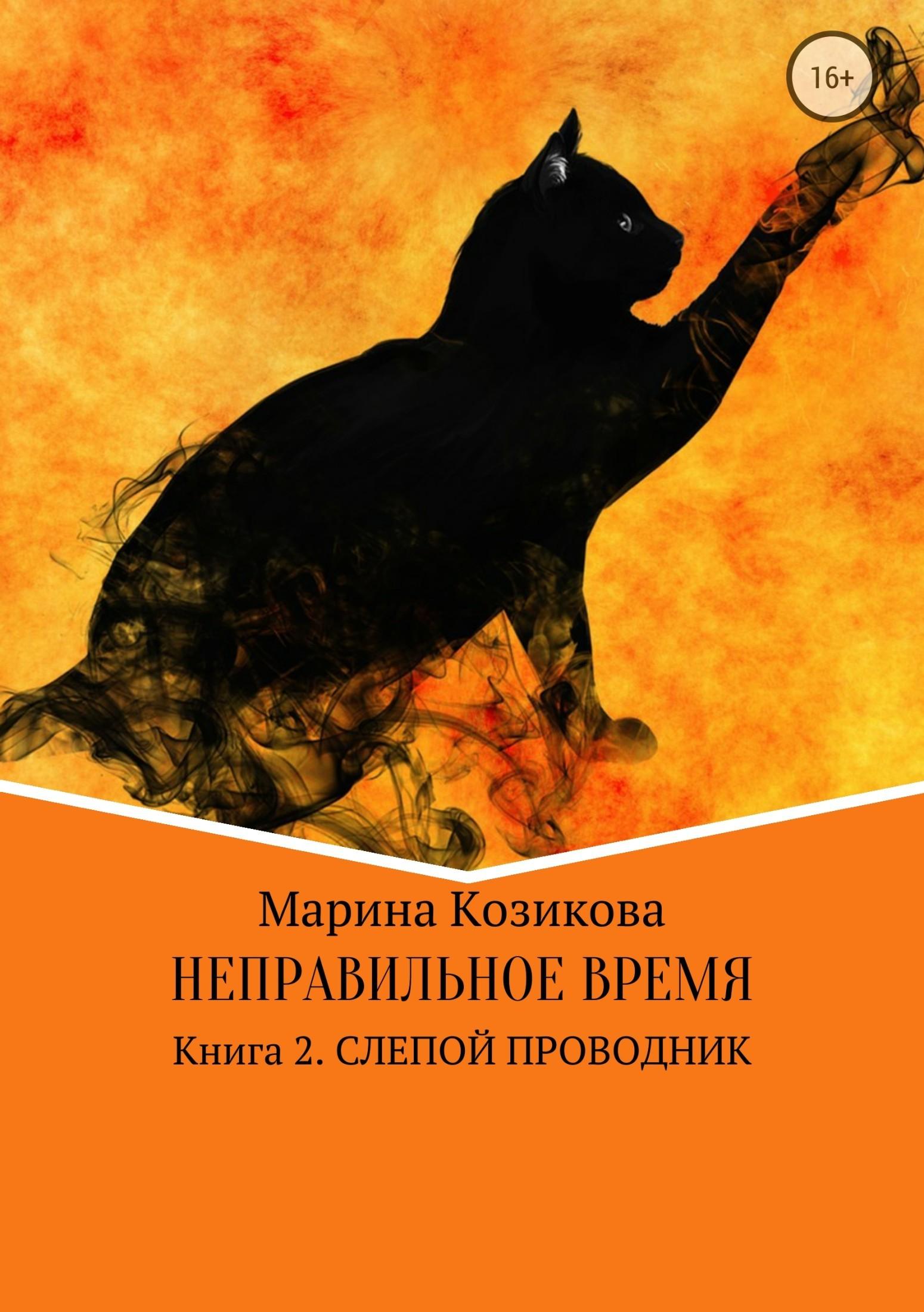 Марина Козикова - Неправильное время. Книга 2. Слепой проводник
