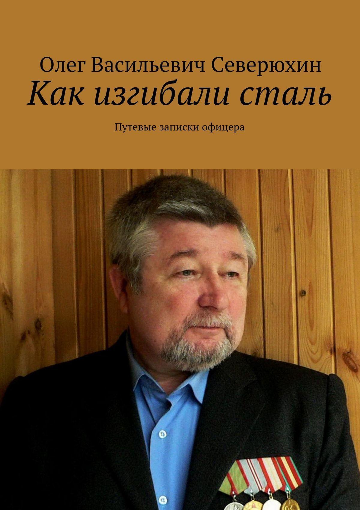 Олег Васильевич Северюхин Как изгибали сталь. Путевые записки офицера