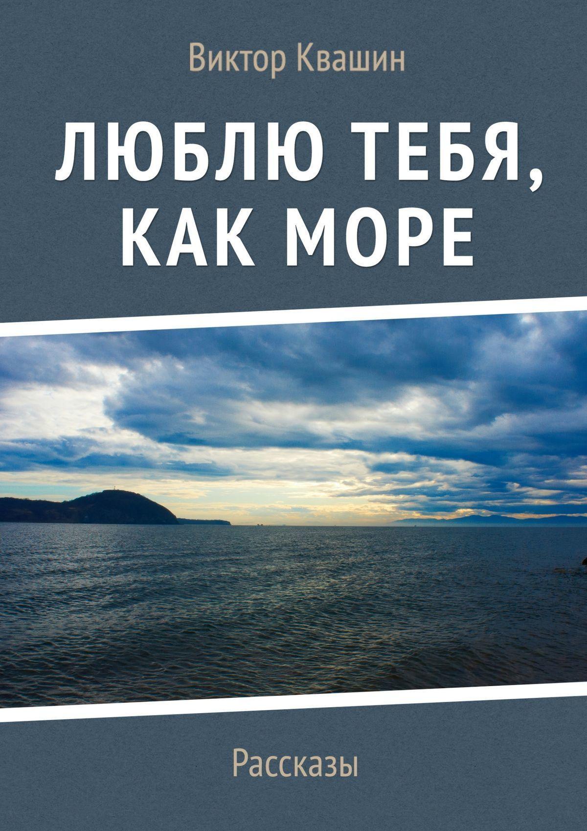Виктор Квашин Люблю тебя, как Море. Рассказы виктор квашин мудрое море сказки