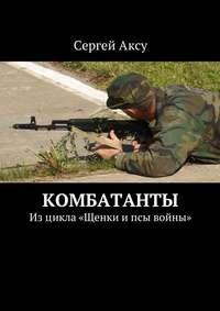 Сергей Аксу - Комбатанты. Изцикла «Щенки ипсы войны»