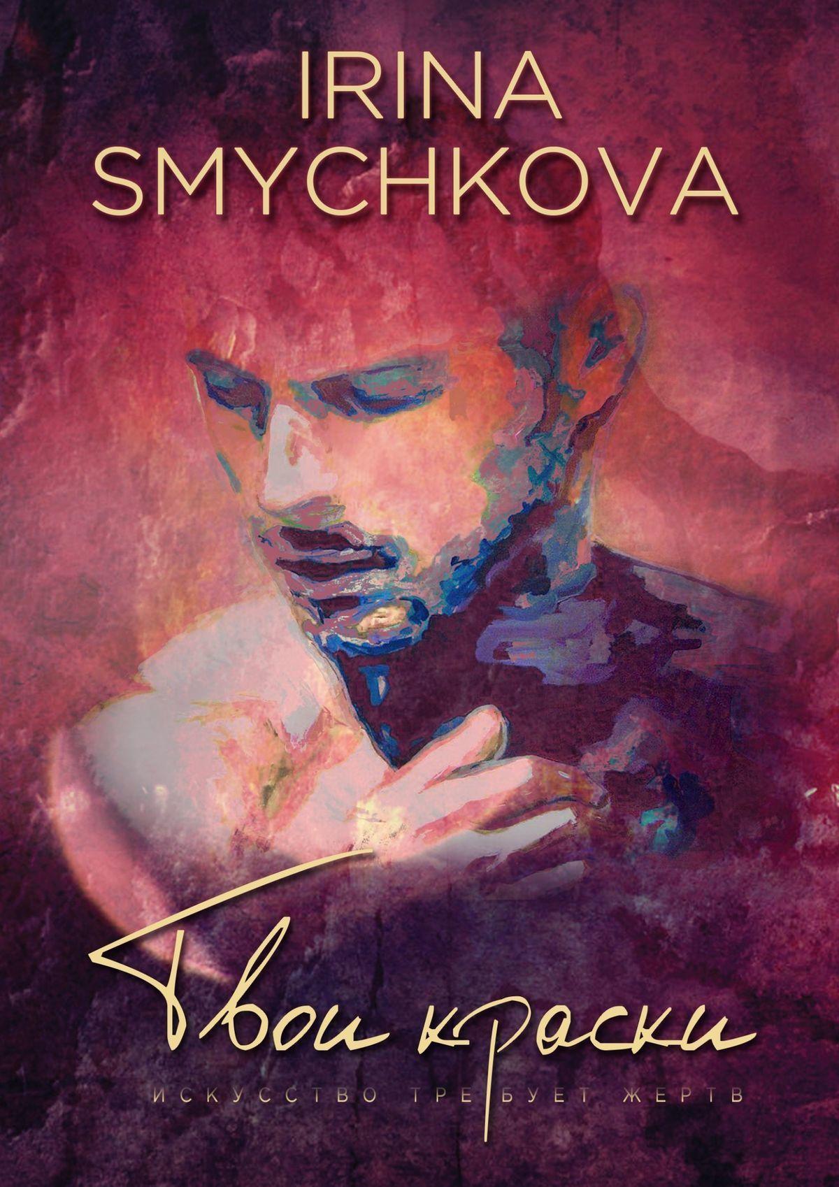 Irina Smychkova - Твои краски. Искусство требует жертв