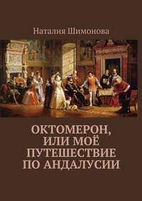 Наталия Шимонова - Октомерон, или Моё путешествие поАндалусии