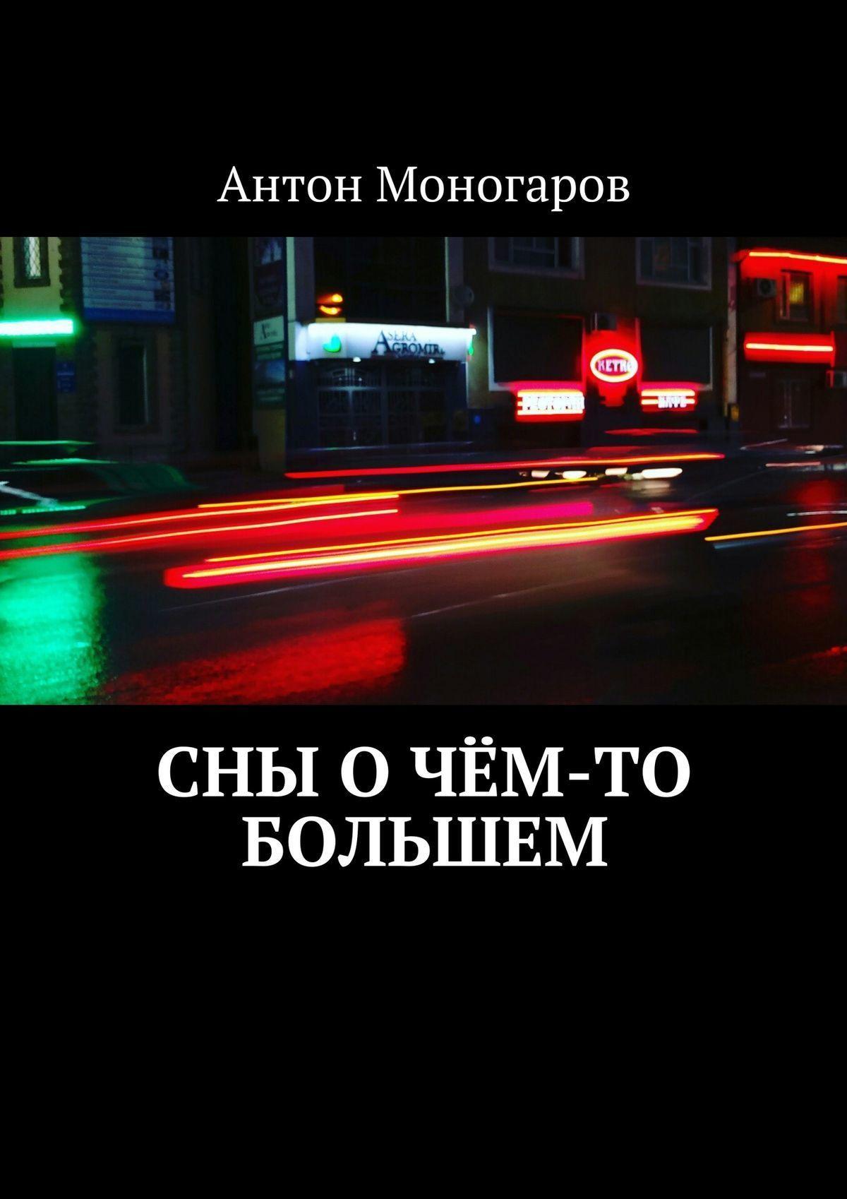 Антон Моногаров Сны о чём-то большем. Сборник рассказов сны и судьбы