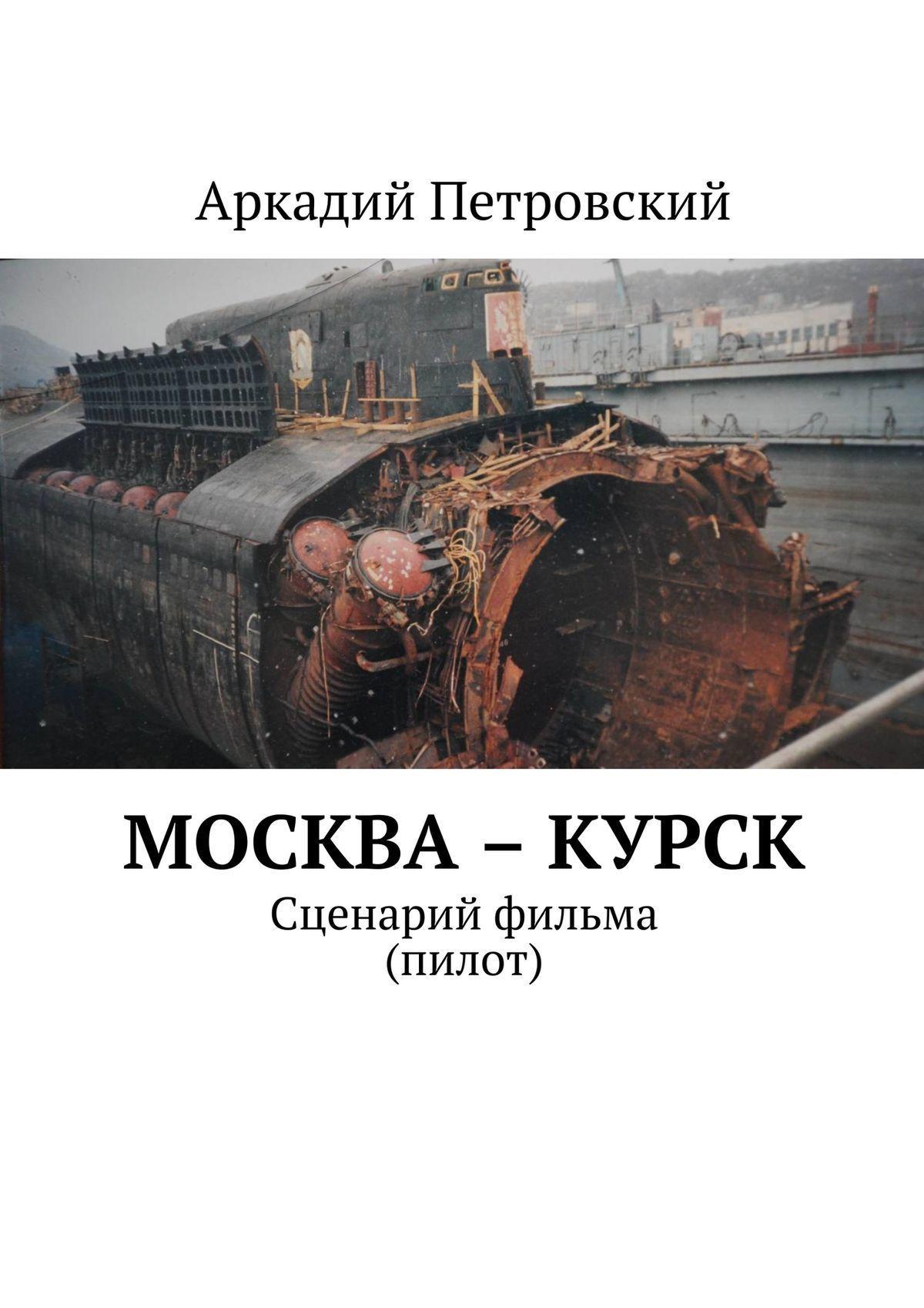 Обложка книги Москва – Курск. Сценарий фильма (пилот), автор Аркадий Петровский