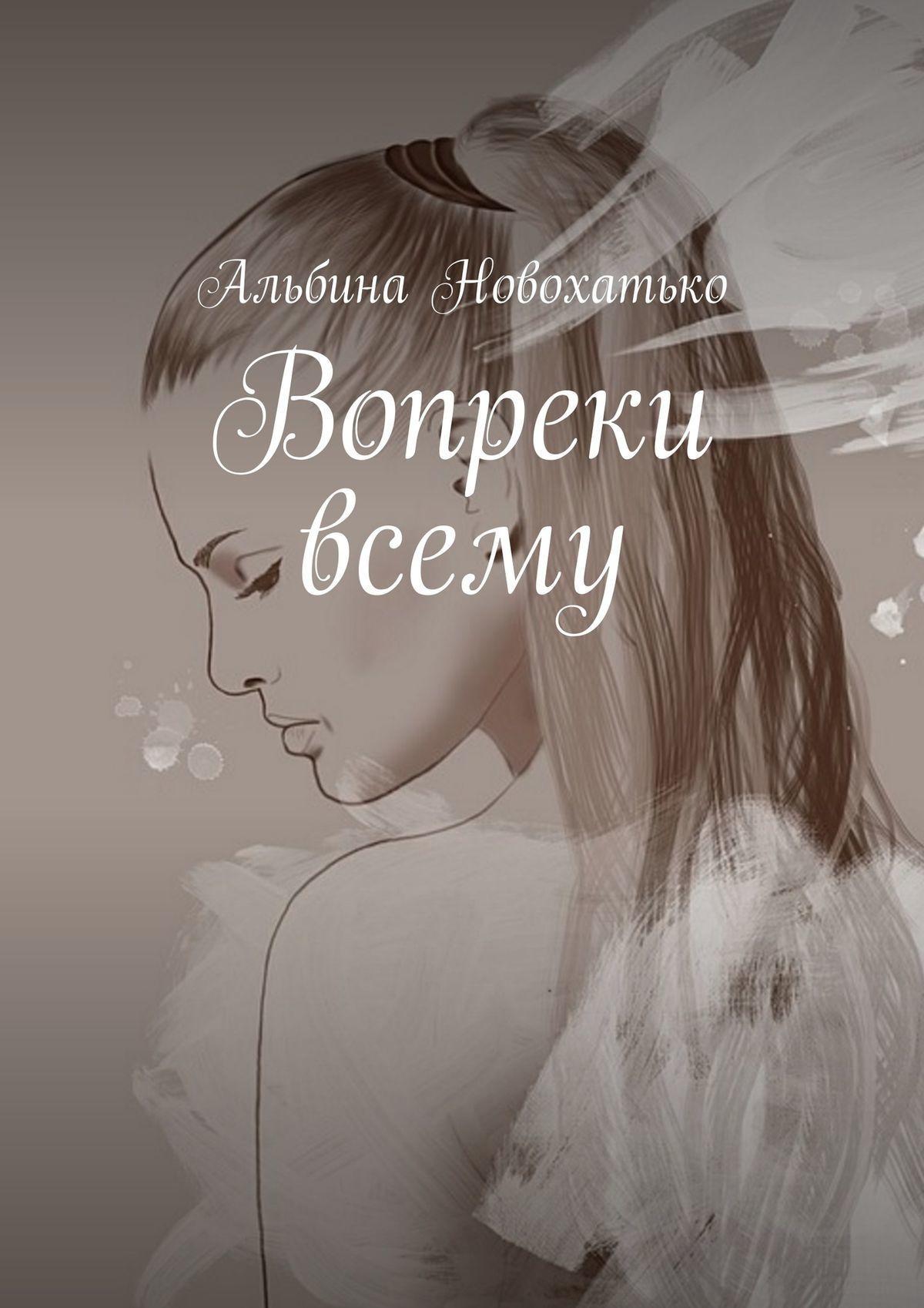 Альбина Новохатько Вопреки всему жизнь вопреки
