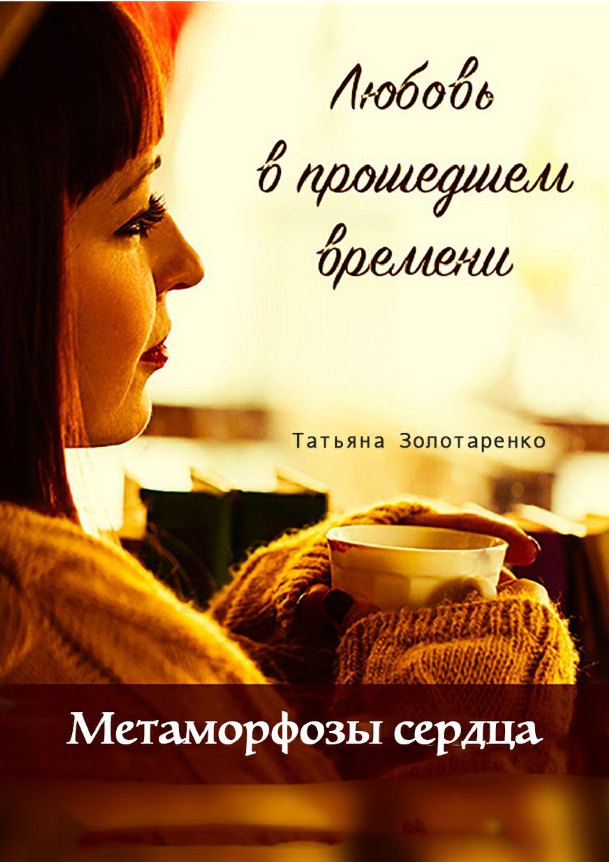 Татьяна Золотаренко Метаморфозы сердца. Любовь в прошедшем времени бонсай метаморфозы любви