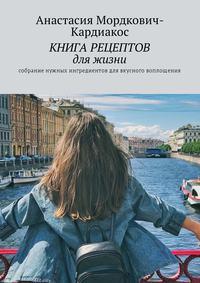 Анастасия Мордкович-Кардиакос - Книгарецептов дляжизни. Собрание нужных ингредиентов длявкусного воплощения!