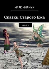 Марк Мирный - Сказки Старого Ежа. Книга 1