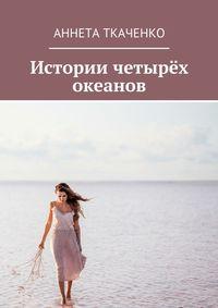 Аннета Ткаченко - Истории четырёх океанов