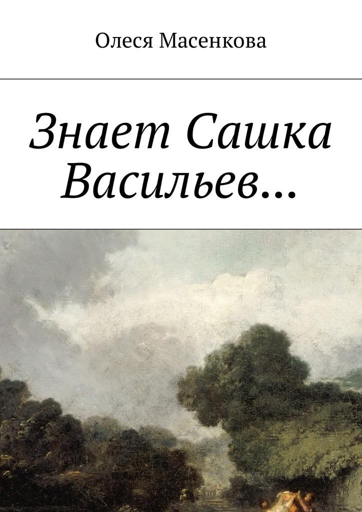 Олеся Масенкова Знает Сашка Васильев… ISBN: 9785449045829 александр золотов я смогу