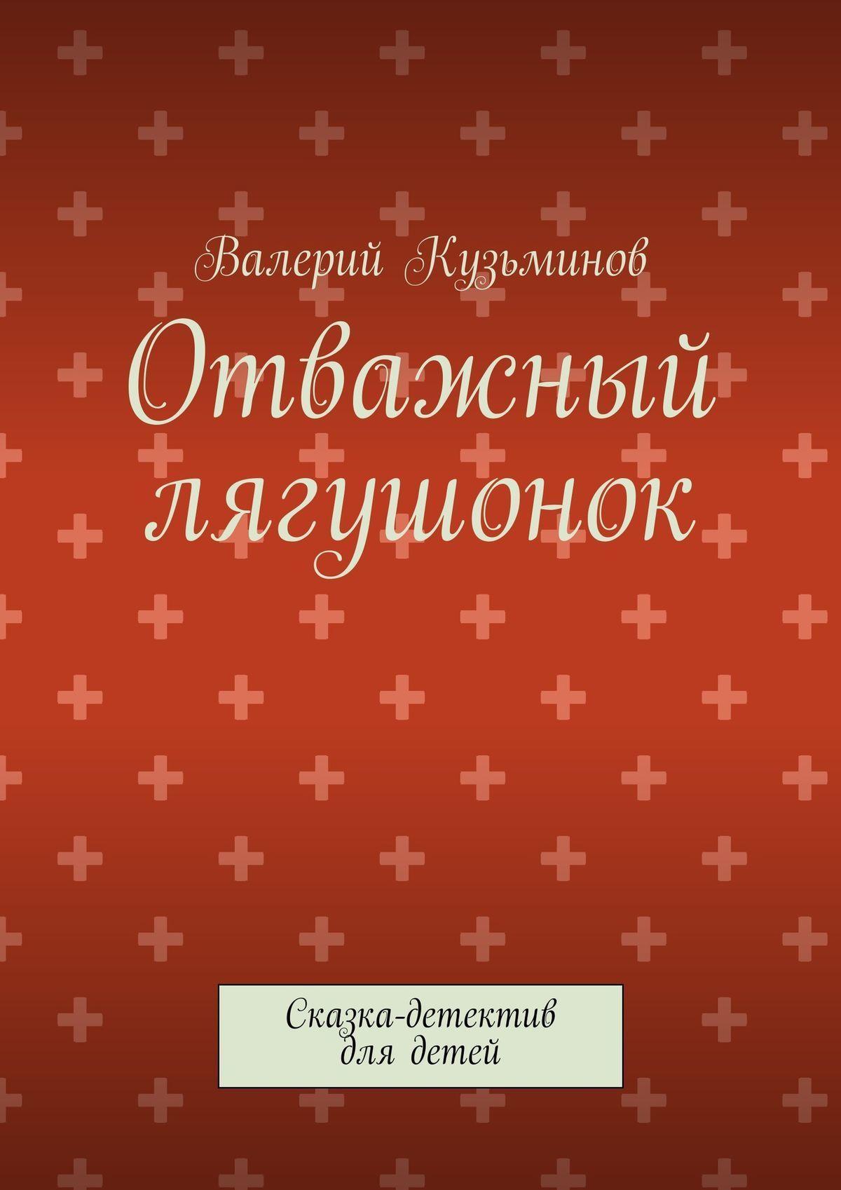 Валерий Васильевич Кузьминов Отважный лягушонок. Сказка-детектив для детей валерий кузьминов маша и медведь с картинками сказка нашего времени