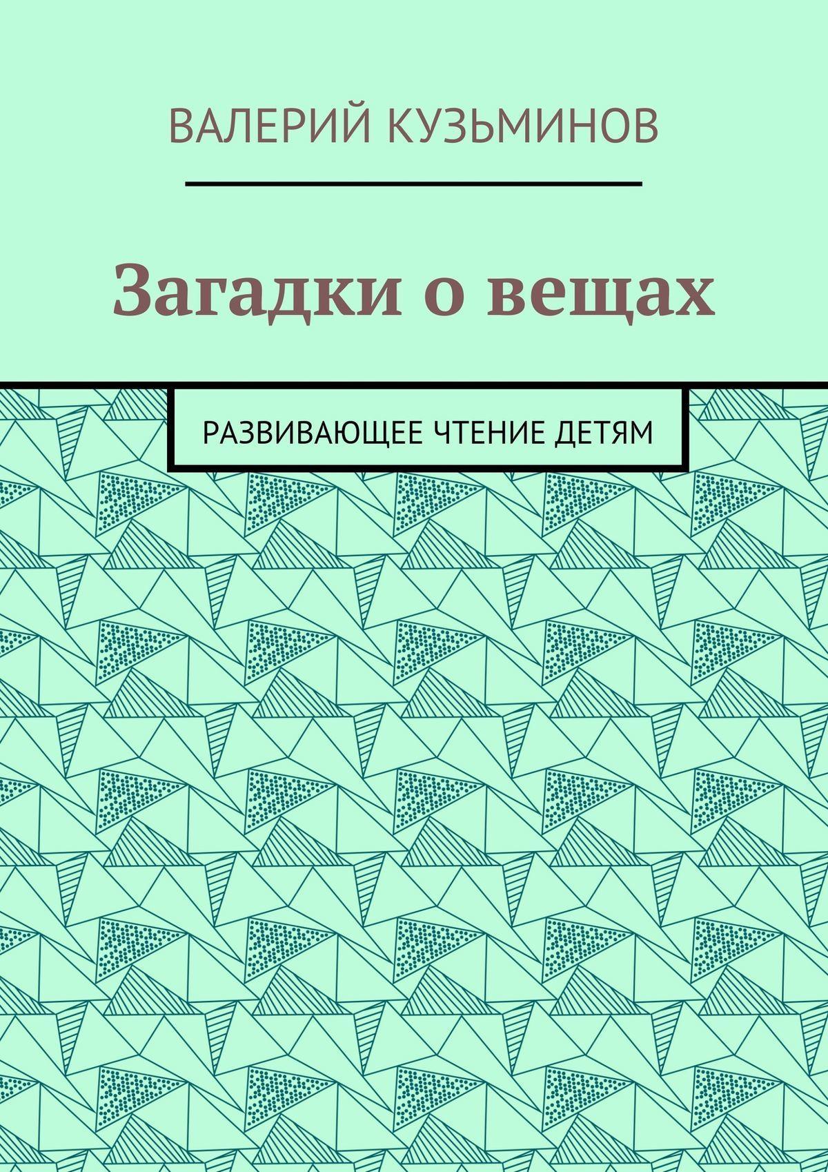 Валерий Васильевич Кузьминов Загадки о вещах. Развивающее чтение детям валерий мирошников жизнь и