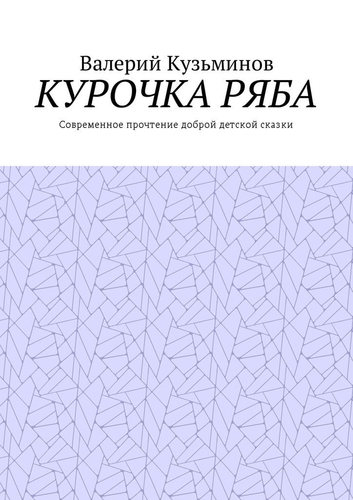 Валерий Кузьминов Курочка Ряба. Современное прочтение доброй детской сказки валерий мирошников сказки воды и