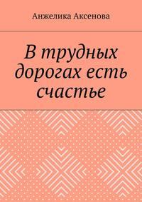 Анжелика Аксенова - В трудных дорогах есть счастье