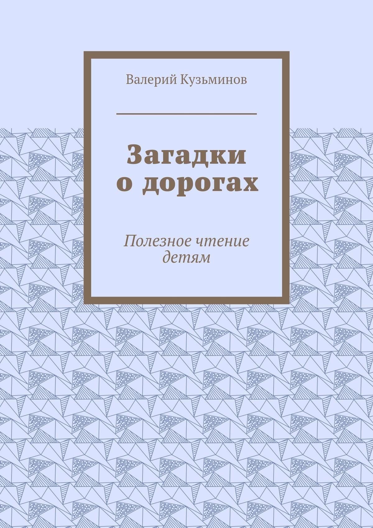 Валерий Кузьминов Загадки одорогах. Полезное чтение детям валерий мирошников жизнь и