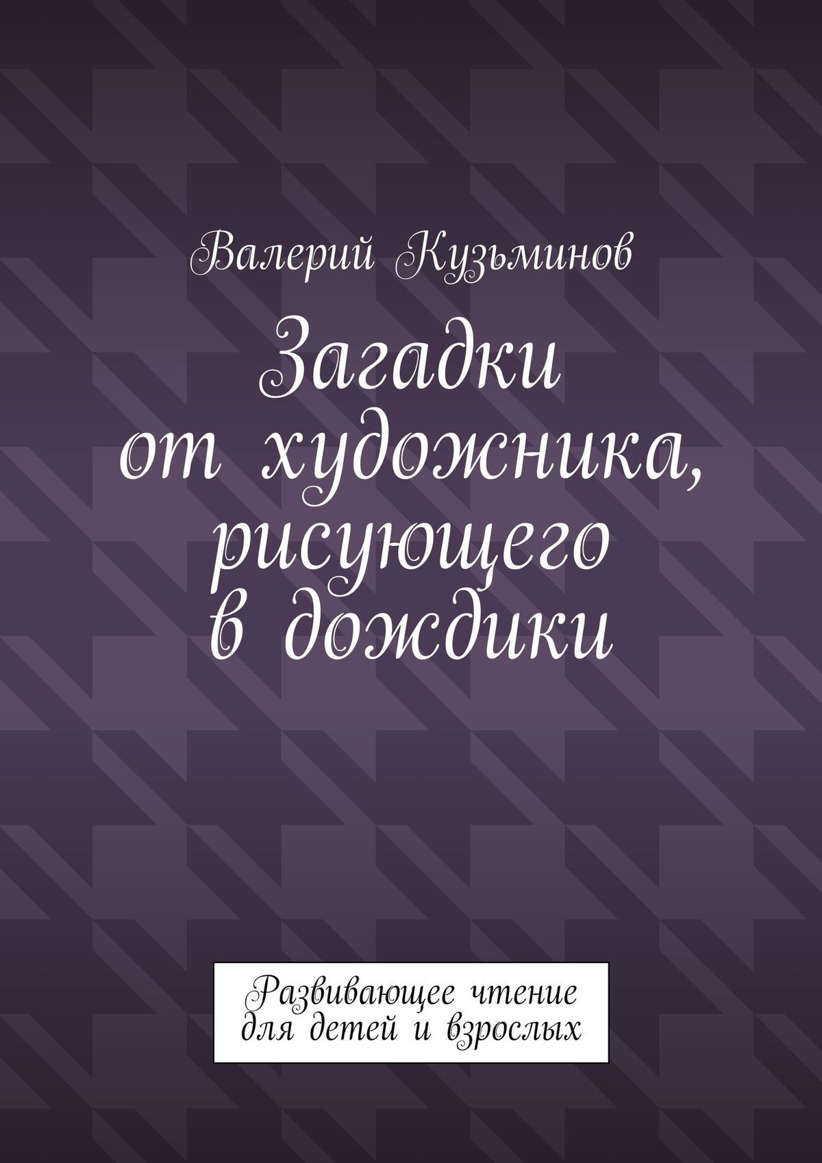 Валерий Кузьминов Загадки отхудожника, рисующего вдождики. Развивающее чтение длядетей ивзрослых