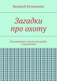 Валерий Кузьминов - Загадки проохоту. Развивающее чтение дляребят иродителей