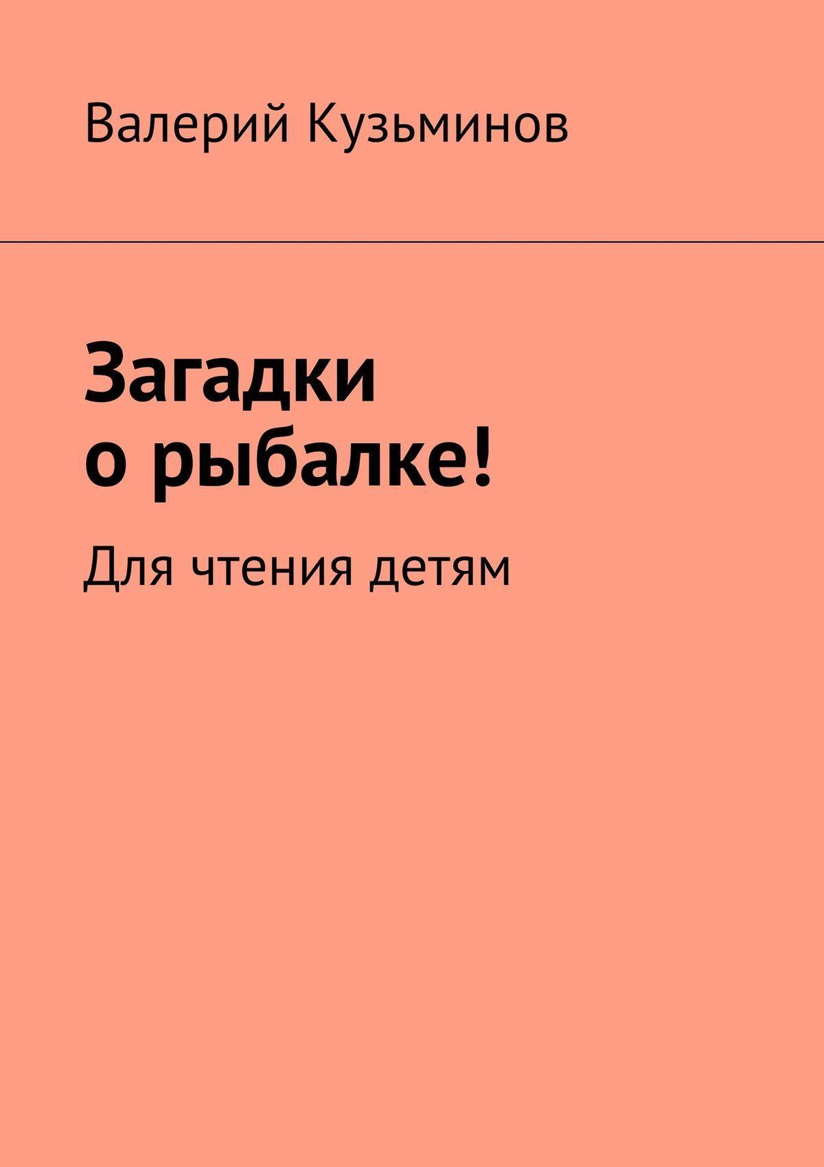 Валерий Кузьминов - Загадки орыбалке! Для чтения детям