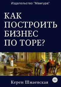 Керен Юрьевна Шмаевская - Как построить бизнес по Торе?
