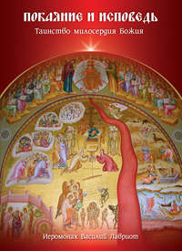 иеромонах Василий Лавриот - Покаяние и исповедь. Таинство милосердия Божия
