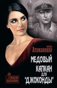 Игорь Атаманенко - Медовый капкан для «Джоконды»
