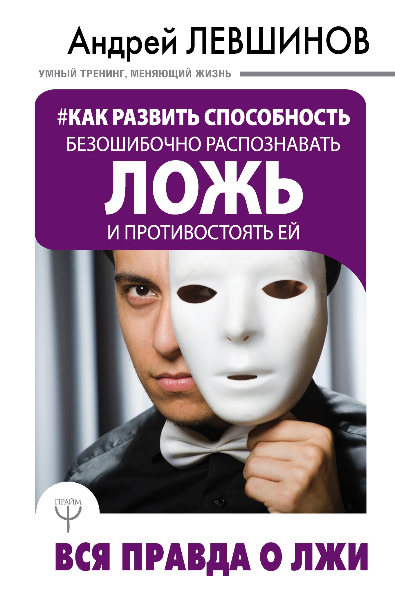 Андрей Левшинов Как развить способность безошибочно распознавать ложь и противостоять ей. Вся правда о лжи лгуны или фантазеры правда о детской лжи
