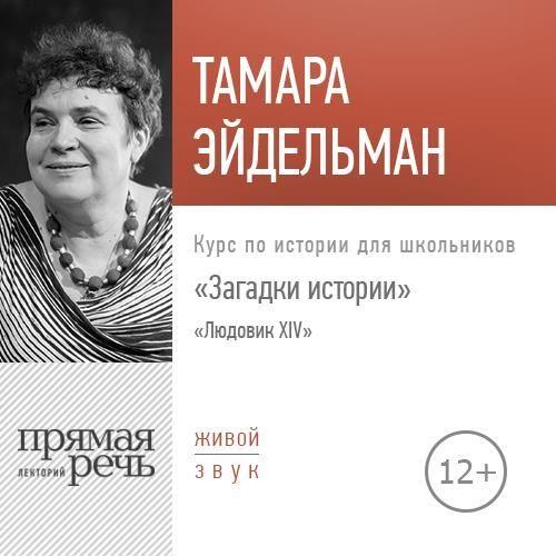 Тамара Эйдельман Лекция «Загадки истории. Людовик ХIV» тамара эйдельман лекция путешествие на северный полюс