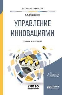 Екатерина Анатольевна Спиридонова - Управление инновациями. Учебник и практикум для бакалавриата и магистратуры