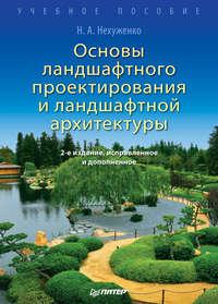 Н. А. Нехуженко - Основы ландшафтного проектирования и ландшафтной архитектуры. Учебное пособие
