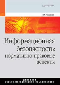 Ю. А. Родичев - Информационная безопасность: нормативно-правовые аспекты
