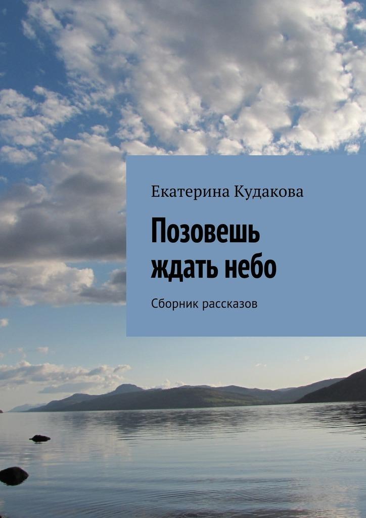 Екатерина Кудакова Позовешь ждать небо. Сборник рассказов рубина д рубина 17 рассказов