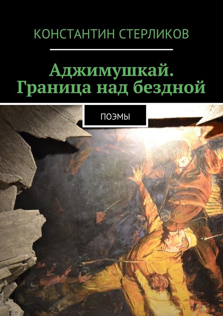 Константин Стерликов Аджимушкай. Граница над бездной. Поэмы