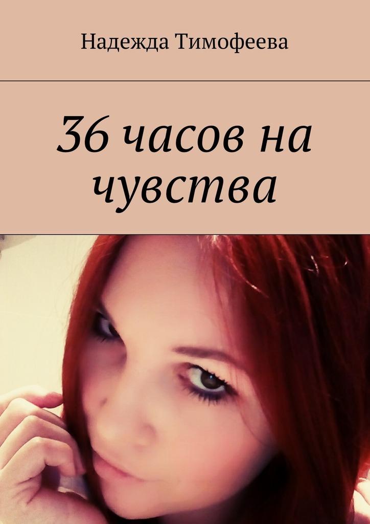 Надежда Евгеньевна Тимофеева 36 часов на чувства