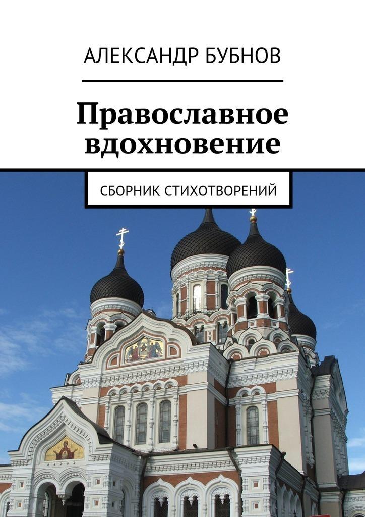 Александр Бубнов Православное вдохновение. Сборник стихотворений