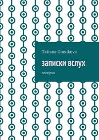 Tatiana Goodkova - Записки вслух. Лоскутки