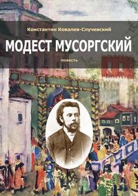 Константин Ковалев-Случевский - Модест Мусоргский. Повесть