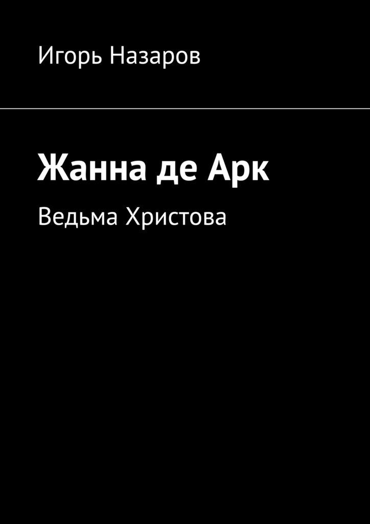 Игорь Назаров Жанна деАрк. Ведьма Христова игорь минаков егерь девушка с земли