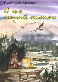 Екатерина Игоревна Меллис - Очем молчат шаманы. Пособие порегрессионной терапии