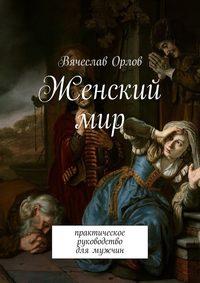 Вячеслав Орлов - Женский мир. Практическое руководство для мужчин