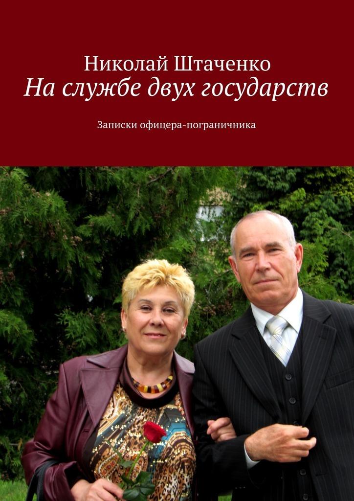 Николай Штаченко - На службе двух государств. Записки офицера-пограничника